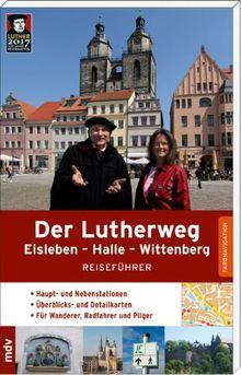 Der Lutherweg: Eisleben - Halle - Wittenberg