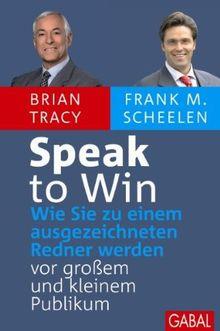 Speak to Win: Wie Sie zu einem ausgezeichneten Redner werden – vor großem und kleinem Publikum