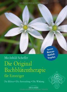 Die Original Bachblütentherapie für Einsteiger: Die Blüten - Die Anwendung - Die Wirkung