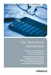 Der Technische Betriebswirt - Arbeitsbuch: Empfehlungen für die Prüfungen, Aufgaben zur Lernkontrolle, Klausuren und Situationsaufgaben mit ausführlichen Lösungen, Projektarbeit und Fachgespräch