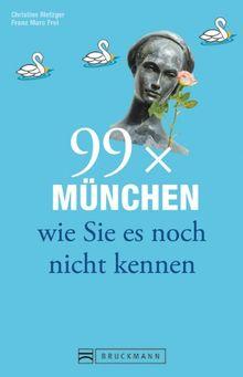 99 x München wie Sie es noch nicht kennen: Ein praktischer München Reiseführer mit den besten Geheimtipps und Insider-Wissen in München und Umgebung, für Münchner und Zugereiste