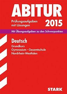 Abitur-Prüfungsaufgaben Gymnasium/Gesamtschule NRW / Deutsch Grundkurs 2015: Mit Übungsaufgaben zu den Schwerpunkten. Prüfungsaufgaben mit Lösungen