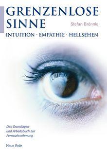 Grenzenlose Sinne: Intuition-Empathie-Hellsehen. Das Grundlagen- und Arbeitsbuch zur Fernwahrnehmung