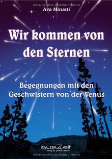 Wir kommen von den Sternen: Begegnungen mit den Geschwistern von der Venus