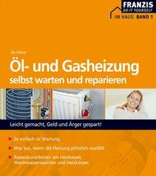 Öl- und Gasheizung selbst warten und reparieren: Aus der Reihe: Im Haus. Bd. 1