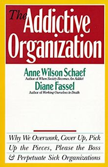 The Addictive Organization: Why We Overwork, Cover Up, Pick Up the Pieces, Please the Boss, and Perpetuate S: Why We Overwork, Cover Up, Pick Up the ... the Boss, and Perpetuate Sick Organizations