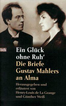 Ein Glück ohne Ruh'. Die Briefe Gustav Mahlers an Alma