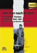 Von hier nach drüben: Grenzgänge, Fluchten und Reisen im kalten Krieg 1945 - 1961. 40 Geschichten und Berichte von Zeitzeugen