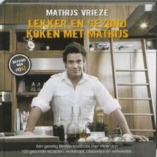 Lekker en gezond koken met Mathijs: een gezellig lifestyle kookboek met meer dan 100 gezonde recepten, workshops, afslanktips en eetweetjes