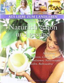 Natürlich schön und gesund: Natürliche Essenzen, Cremes, Öle und Emulsionen, Naturrezepte, Seifen, Badezusätze (Aus Liebe zum Landleben)