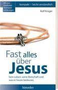 Fast alles über Jesus: Sein Leben, seine Botschaft und was er heute bedeutet
