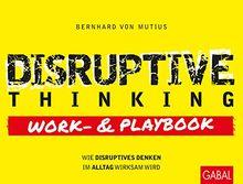 Disruptive Thinking Work- und Playbook: Wie disruptives Denken im Alltag wirksam wird (Dein Business)