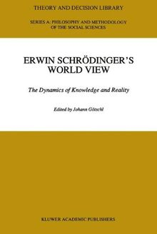 Erwin Schrödinger's World View: The Dynamics of Knowledge and Reality (Theory and Decision Library A:)