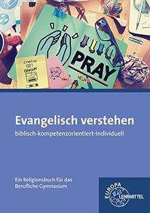 Evangelisch verstehen - Ein Religionsbuch für das berufliche Gymnasium: biblisch - kompetenzorientiert - individuell