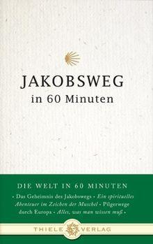 Jakobsweg in 60 Minuten: Die Welt in 60 Minuten. Das Geheimnis des Jakobswegs - Ein spirituelles Abenteuer im Zeichen der Muschel - Pilgerwege durch Europa - Alles, was man wissen muß