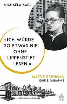 """""""Ich würde so etwas nie ohne Lippenstift lesen."""": Maeve Brennan. Eine Biographie"""