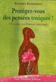 Protégez-vous des pensées toxiques ! : L'alchimie des énergies négatives