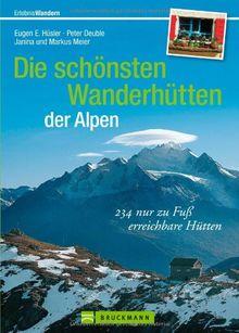 Die schönsten Wanderhütten der Alpen: über 225 nur zu Fuß erreichbare Hütten für Wanderer, Bergwanderer und Bergsteiger inkl. Wandertouren von Hütte ... Hütten: 230 nur zu Fuß erreichbare Hütten