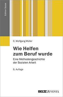 Wie Helfen zum Beruf wurde: Eine Methodengeschichte der Sozialen Arbeit (Edition Sozial)