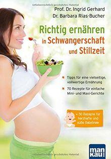 Richtig ernähren in Schwangerschaft und Stillzeit: Tipps für eine vielseitige, vollwertige Ernährung / 70 Rezepte für einfache Mini- und Maxi-Gerichte / + 30 Rezepte für herzhafte und süße Babybreie
