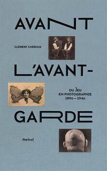 Avant l'avant-garde: Du jeu en photographie, 1890-1940