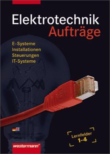 Elektrotechnik Grundwissen: Lernfelder 1-4: Aufträge, 3. Auflage, 2011: E-Systeme, Installationen, Steuerungen, IT-Systeme
