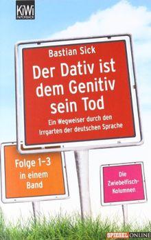Der Dativ ist dem Genitiv sein Tod - Folge 1-3: Ein Wegweiser durch den Irrgarten der deutschen Sprache. Die Zwiebelfisch-Kolumnen Folge 1-3.: Ein ... Zwiebelfisch-Kolumnen Folge 1-3 in einem Band