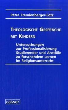 Theologische Gespräche mit Kindern: Untersuchungen zur Professionalisierung Studierender und Anstöße zu forschendem Lernen im Religionsunterricht