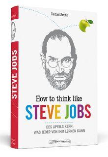 How To Think Like Steve Jobs: Des Apfels Kern: Was jeder von ihm lernen kann