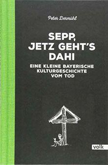 Sepp, jetz geht's dahi: Eine kleine bayerische Kulturgeschichte vom Tod