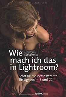 Wie mach ich das in Lightroom? Scott Kelbys beste Rezepte für Lightroom 6 und CC