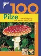 100 Pilze. Essbare und giftige Arten, die man kennen sollte