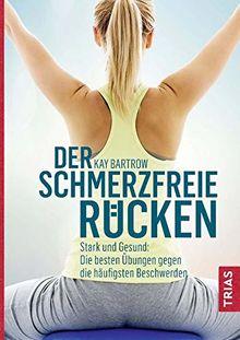 Der schmerzfreie Rücken: Stark und gesund: Die besten Übungen gegen die häufigsten Beschwerden