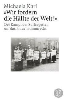 »Wir fordern die Hälfte der Welt!«: Der Kampf der Suffragetten um das Frauenstimmrecht