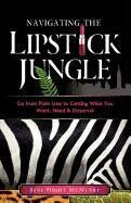 Navigating the Lipstick Jungle: Go from Plain Jane to Getting What You Want, Need, and Deserve!