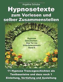 Hypnosetexte zum Vorlesen und selber Zusammenstellen: 11 Hypnose Trancegeschichten als Textbausteine und dazu noch 1 Einleitung, Vertiefung und ... – Das Tor ins Unterbewusstsein Band, Band 6)