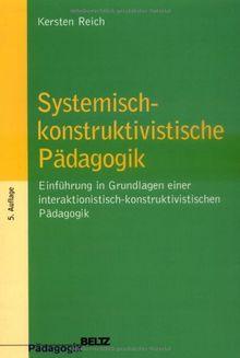 Systemisch-konstruktivistische Pädagogik: Einführung in die Grundlagen einer interaktionistisch-konstruktivistischen Pädagogik (Beltz Pädagogik / Pädagogik und Konstruktivismus)