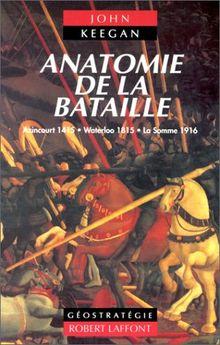 ANATOMIE DE LA BATAILLE. Azincourt 1415, Waterloo 1815, La Somme 1916
