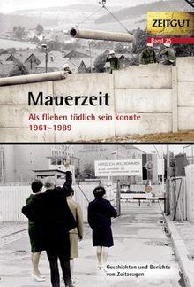 Mauerzeit. Als fliehen tödlich sein konnte. 1961-1989: Geschichten und Berichte und Zeitzeugen. 34 Erinnerungen aus Ost und West