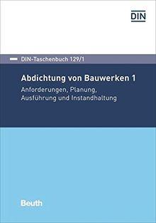 Abdichtung von Bauwerken 1: Anforderungen, Planung, Ausführung und Instandhaltung (DIN-Taschenbuch)
