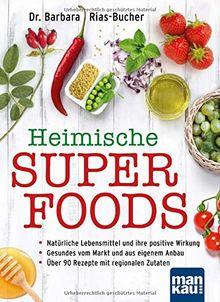 Heimische Superfoods: Natürliche Lebensmittel und ihre positive Wirkung / Gesundes vom Markt und aus eigenem Anbau / Über 90 Rezepte mit regionalen Zutaten