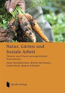 Natur, Gärten und Soziale Arbeit: Theorie und Praxis naturgestützter Intervention