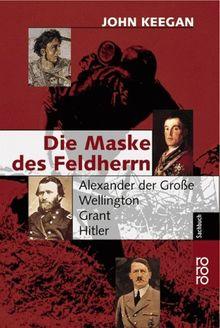 Die Maske des Feldherrn. Alexander der Große, Wellington, Grant, Hitler.