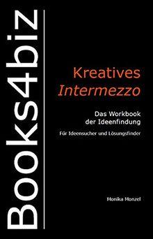 Kreatives Intermezzo. Das Workbook der Ideenfindung: Für Ideensucher und Lösungsfinder