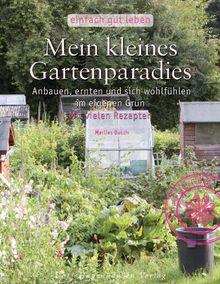Mein kleines Gartenparadies: Anbauen, ernten & sich wohlfühlen im eigenen Garten (Reihe: Einfach gut leben)