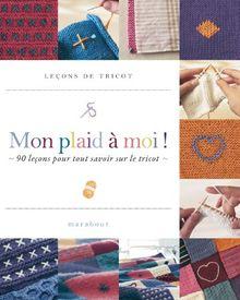 Mon plaid à moi ! : 90 leçons pour tout savoir sur le tricot