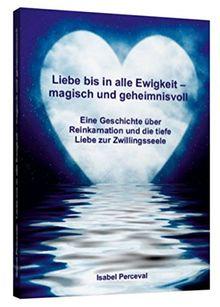 Liebe bis in alle Ewigkeit - magisch und geheimnisvoll: Eine Geschichte über Reinkarnation und die tiefe Liebe zur Zwillingsseele