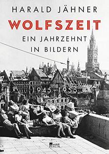 Wolfszeit. Ein Jahrzehnt in Bildern. 1945 – 1955
