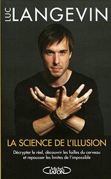 La science de l'illusion : Décrypter le réel, découvrir les failles du cerveau et repousser les limites de l'impossible