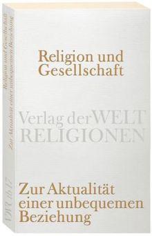 Religion und Gesellschaft: Zur Aktualität einer unbequemen Beziehung (Verlag der Weltreligionen Taschenbuch)